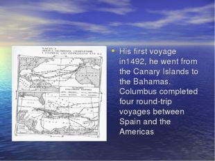 His first voyage in1492, he went from the Canary Islands to the Bahamas. Colu