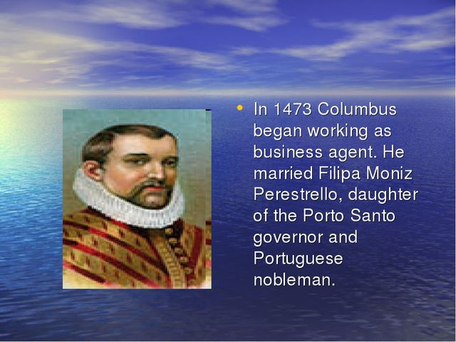 In 1473 Columbus began working as business agent. He married Filipa Moniz Per...