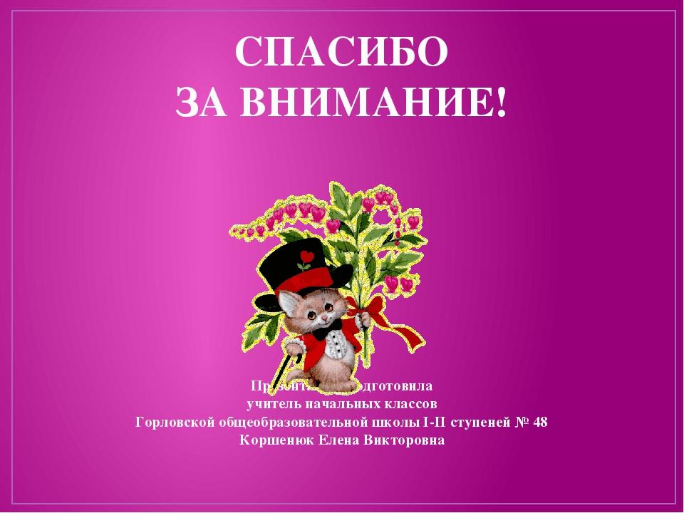 СПАСИБО ЗА ВНИМАНИЕ! Презентацию подготовила учитель начальных классов Горлов...