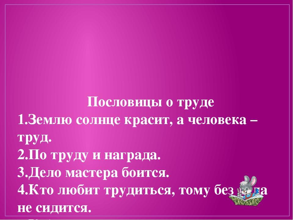 Пословицы о труде 1.Землю солнце красит, а человека – труд. 2.По труду и наг...