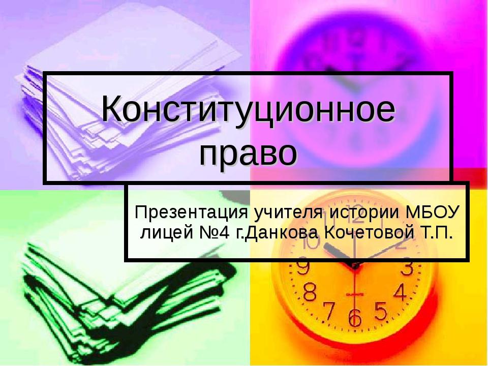 Конституционное право Презентация учителя истории МБОУ лицей №4 г.Данкова Коч...