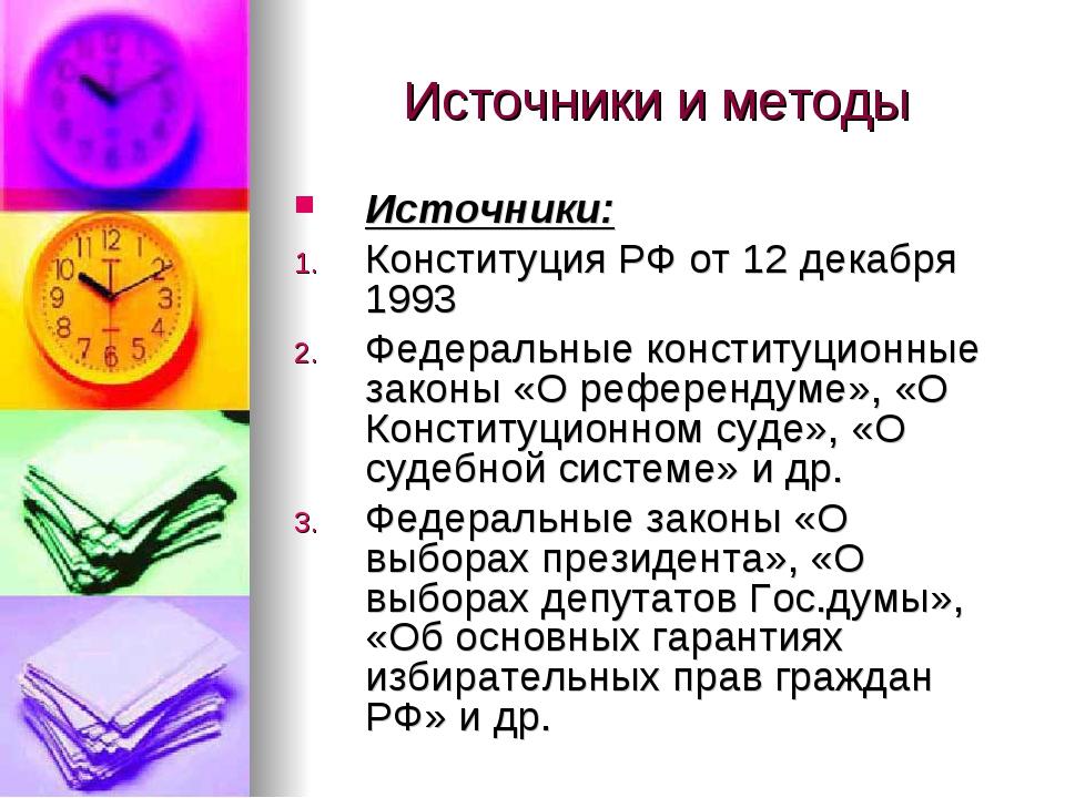 Источники и методы Источники: Конституция РФ от 12 декабря 1993 Федеральные к...