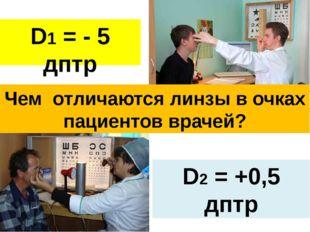 D1 = - 5 дптр D2 = +0,5 дптр Чем отличаются линзы в очках пациентов врачей?