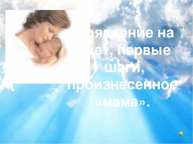 Появление на свет, первые шаги, произнесенное «мама».