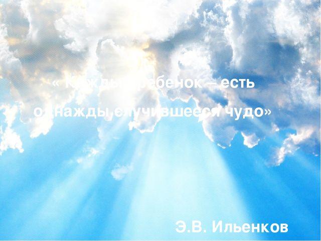 « Каждый ребенок – есть однажды случившееся чудо»  Э.В. Ильенков