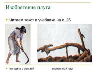 Изобретение плуга Читаем текст в учебнике на с. 25. женщина с мотыгой деревян
