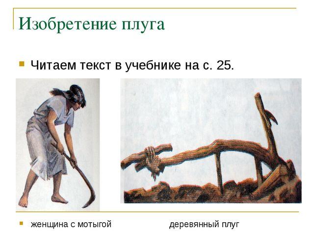 Изобретение плуга Читаем текст в учебнике на с. 25. женщина с мотыгой деревян...
