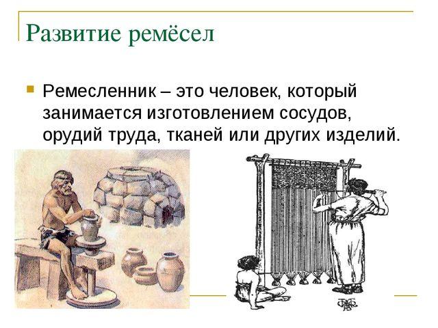 Развитие ремёсел Ремесленник – это человек, который занимается изготовлением...