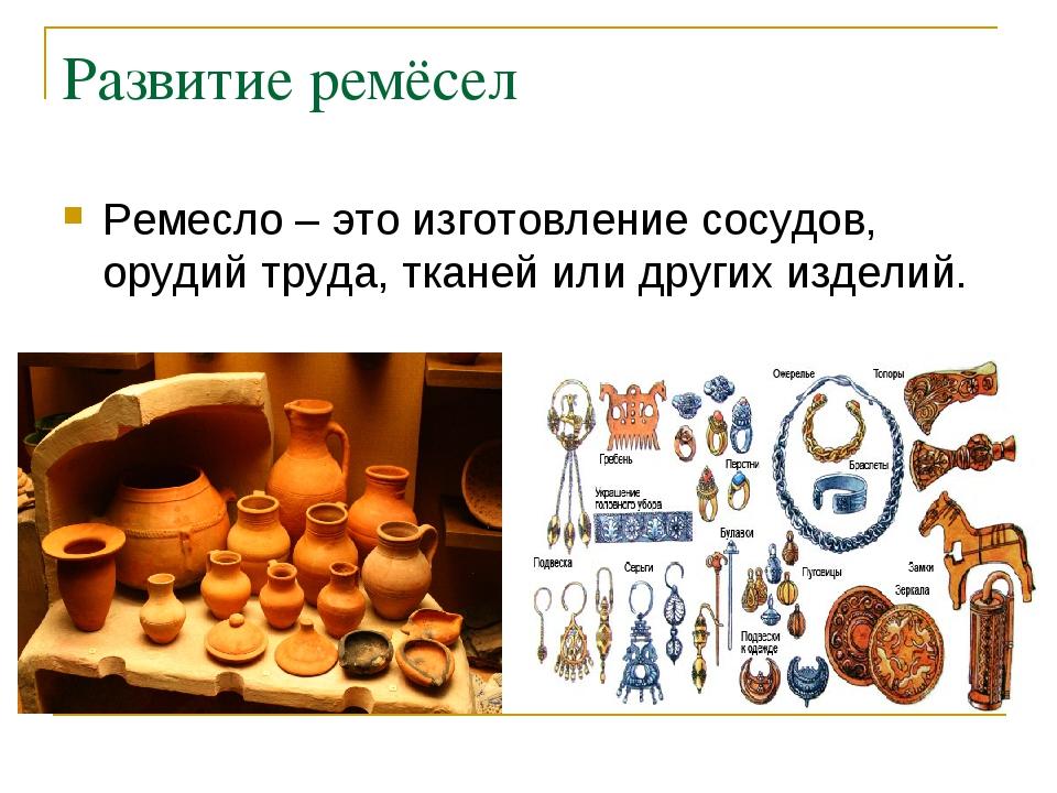 Развитие ремёсел Ремесло – это изготовление сосудов, орудий труда, тканей или...