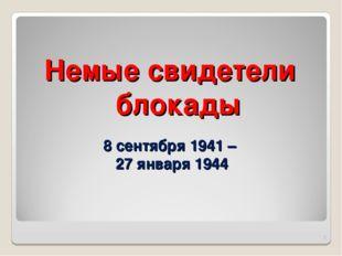 8 сентября 1941 – 27 января 1944 Немые свидетели блокады *