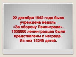 22 декабря 1942 года была учреждена медаль «За оборону Ленинграда». 1500000 л
