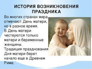ИСТОРИЯ ВОЗНИКНОВЕНИЯ ПРАЗДНИКА Во многих странах мира отмечают День матери,