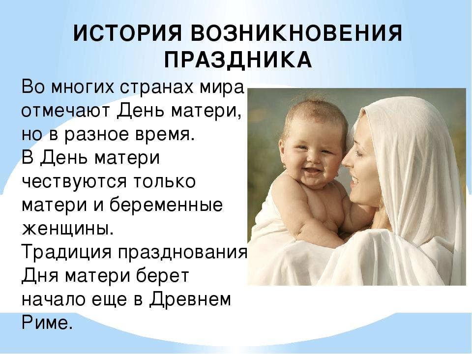 ИСТОРИЯ ВОЗНИКНОВЕНИЯ ПРАЗДНИКА Во многих странах мира отмечают День матери,...