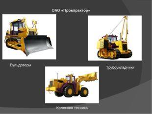 ОАО «Промтрактор» Бульдозеры Трубоукладчики Колесная техника