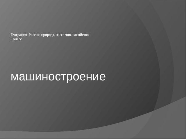 машиностроение География .Россия: природа, население, хозяйство 9 класс