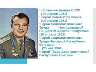 Лётчик-космонавт СССР (14 апреля 1961) Герой Советского Союза (14 апреля 196