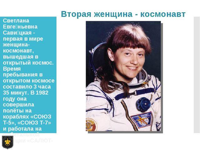 Светлана Евге́ньевна Сави́цкая - первая в мире женщина-космонавт, вышедшая в...