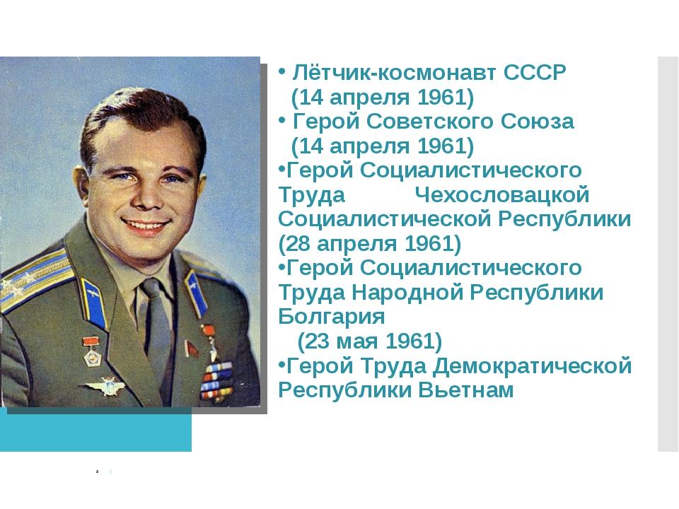 Лётчик-космонавт СССР (14 апреля 1961) Герой Советского Союза (14 апреля 196...