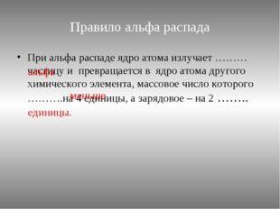 Правило альфа распада При альфа распаде ядро атома излучает ………частицу и прев