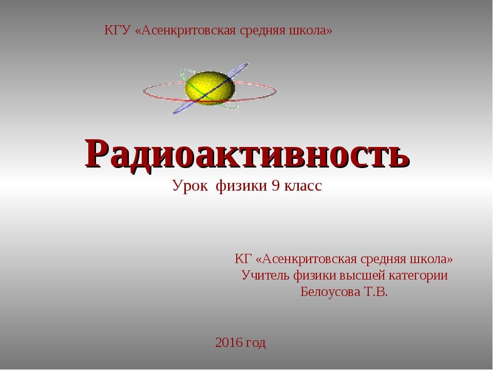 Радиоактивность Урок физики 9 класс КГ «Асенкритовская средняя школа» Учитель...