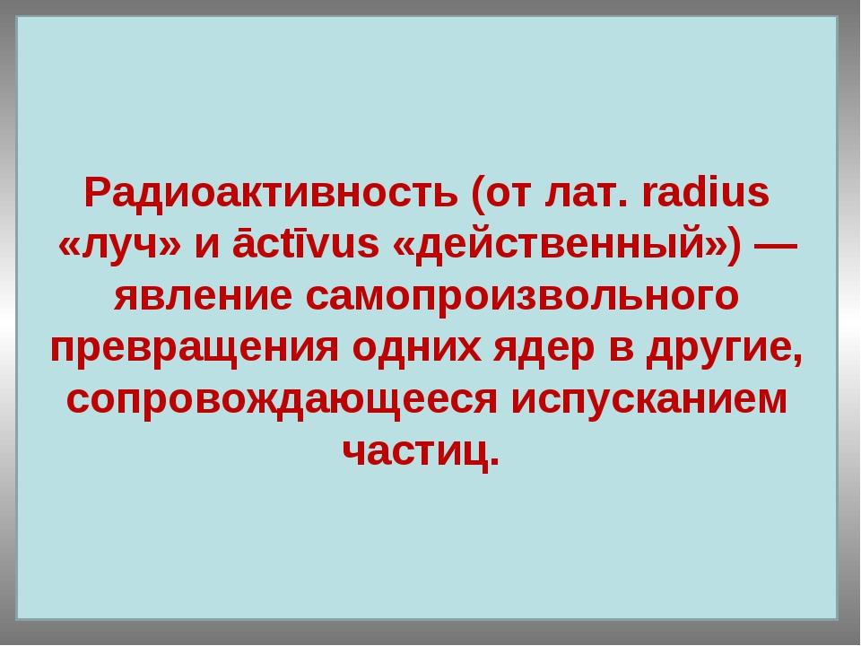 испусканием одних ядер превращения частиц. самопроизвольного Радиоактивность...