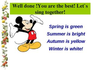 Well done !You are the best! Let`s sing together! Spring is green Summer is b