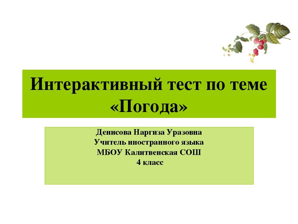 Интерактивный тест по теме «Погода» Денисова Наргиза Уразовна Учитель иностра...