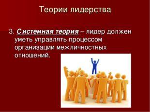 Теории лидерства 3. Системная теория – лидер должен уметь управлять процессом