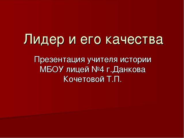 Лидер и его качества Презентация учителя истории МБОУ лицей №4 г.Данкова Коче...
