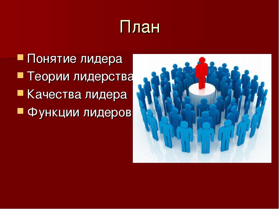 План Понятие лидера Теории лидерства Качества лидера Функции лидеров