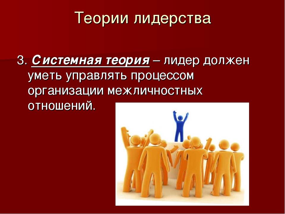 Теории лидерства 3. Системная теория – лидер должен уметь управлять процессом...