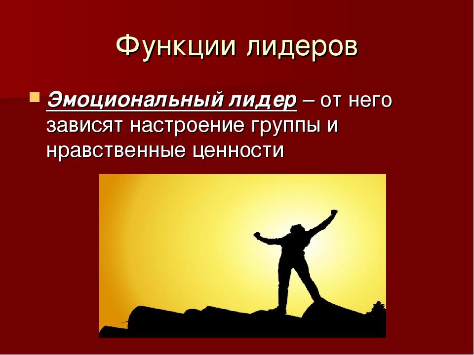 Функции лидеров Эмоциональный лидер – от него зависят настроение группы и нра...