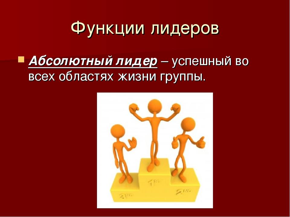 Функции лидеров Абсолютный лидер – успешный во всех областях жизни группы.