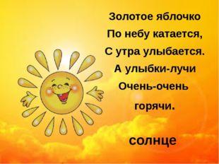Золотое яблочко По небу катается, С утра улыбается. А улыбки-лучи Очень-очень