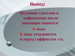 Вывод: На конце глаголов в инфинитиве после шипящих пишется Ь знак. Ь знак со