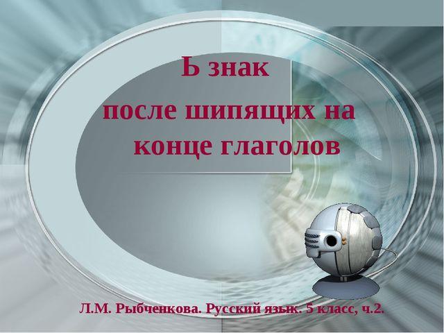 Ь знак после шипящих на конце глаголов Л.М. Рыбченкова. Русский язык. 5 класс...