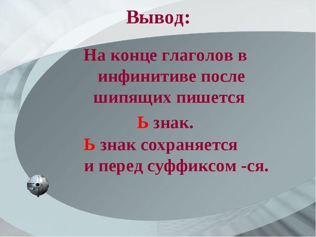 Вывод: На конце глаголов в инфинитиве после шипящих пишется Ь знак. Ь знак со...