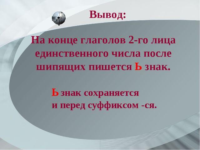 На конце глаголов 2-го лица единственного числа после шипящих пишется Ь знак....