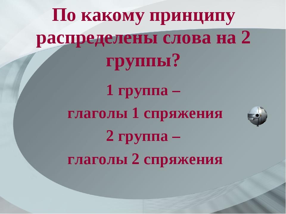По какому принципу распределены слова на 2 группы? 1 группа – глаголы 1 спряж...