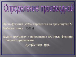 Пусть функция y=f(x) определена на промежутке Х. Выберем точку Дадим аргумент