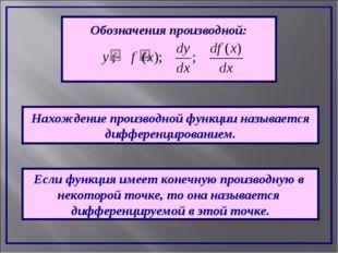 Обозначения производной: Нахождение производной функции называется дифференци