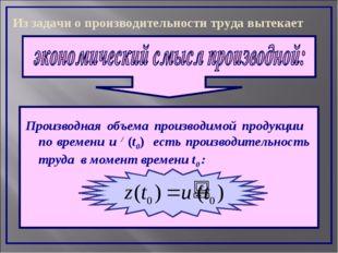Производная объема производимой продукции по времени u / (t0) есть производит