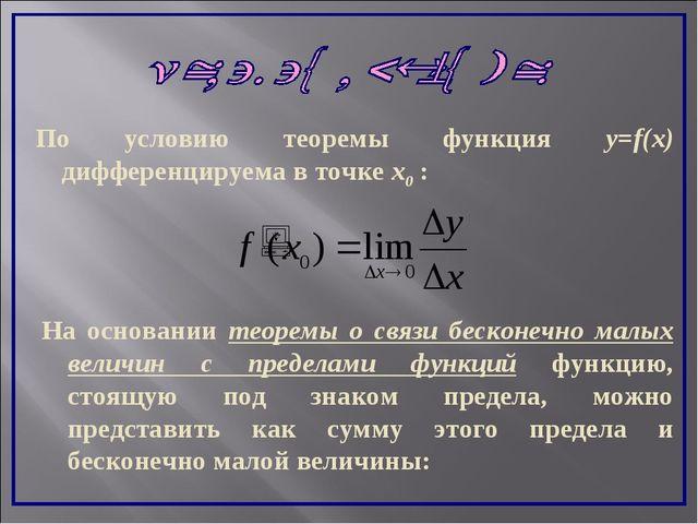 По условию теоремы функция y=f(x) дифференцируема в точке x0 : На основании т...