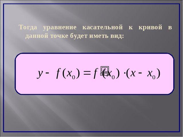 Тогда уравнение касательной к кривой в данной точке будет иметь вид: