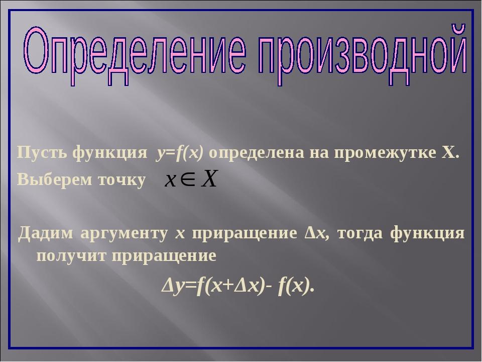Пусть функция y=f(x) определена на промежутке Х. Выберем точку Дадим аргумент...