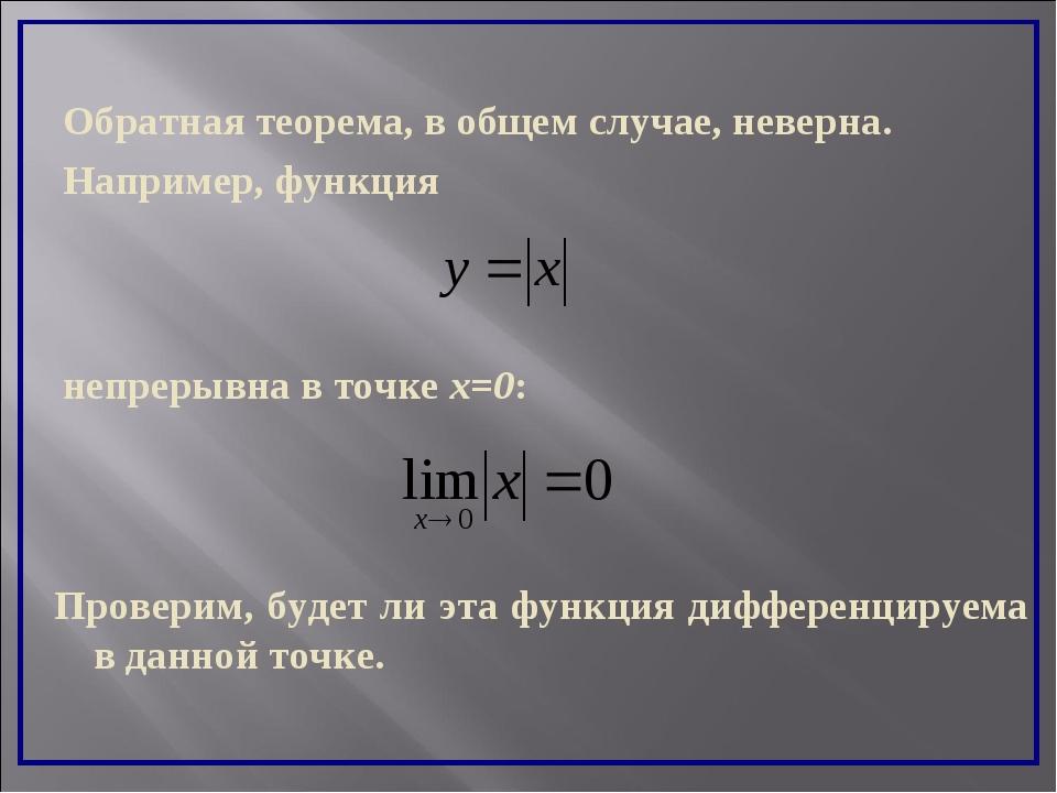 Обратная теорема, в общем случае, неверна. Например, функция непрерывна в точ...