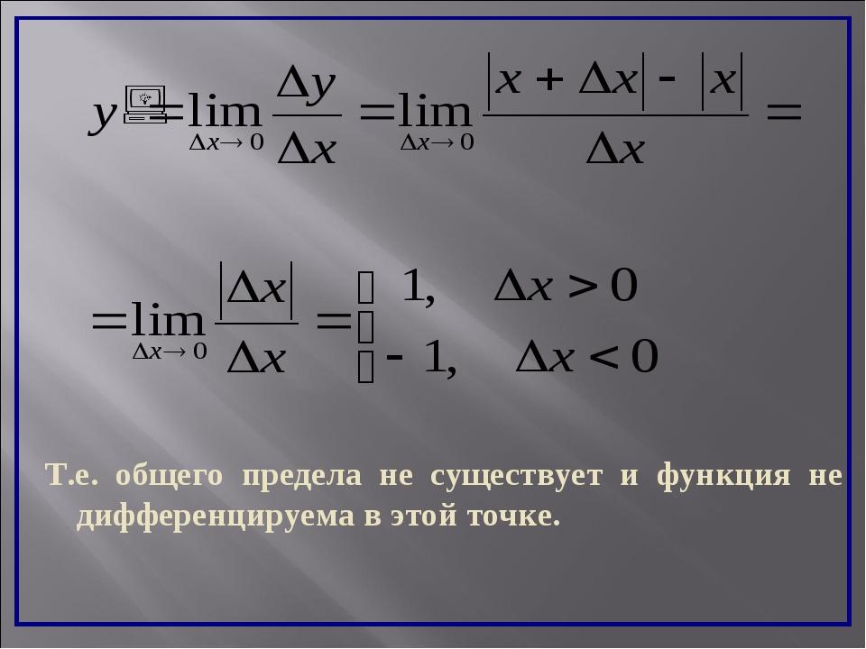 Т.е. общего предела не существует и функция не дифференцируема в этой точке.