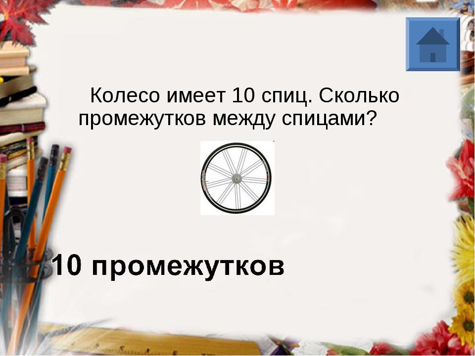 Колесо имеет 10 спиц. Сколько промежутков между спицами?