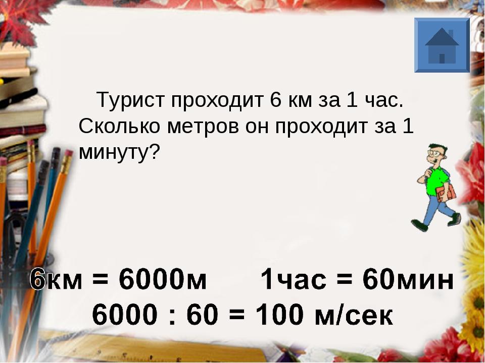 Турист проходит 6 км за 1 час. Сколько метров он проходит за 1 минуту?