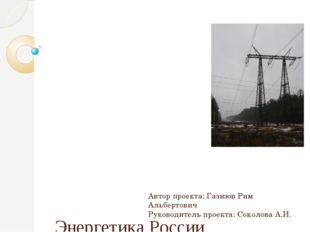 Энергетика России Автор проекта: Газизов Рим Альбертович Руководитель проект